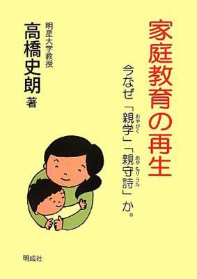 高橋史朗『家庭教育の再生 今なぜ「親学」「親守詩」か。』(明成社)