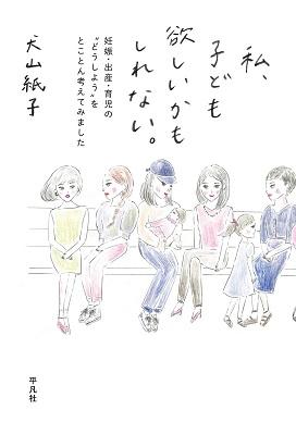 産む派・産まない派で争いたいわけじゃない/犬山紙子『私、子ども欲しいかもしれない。』の画像1